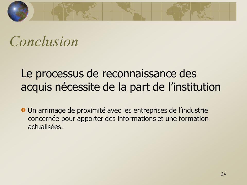 24 Conclusion Le processus de reconnaissance des acquis nécessite de la part de l'institution Un arrimage de proximité avec les entreprises de l'industrie concernée pour apporter des informations et une formation actualisées.