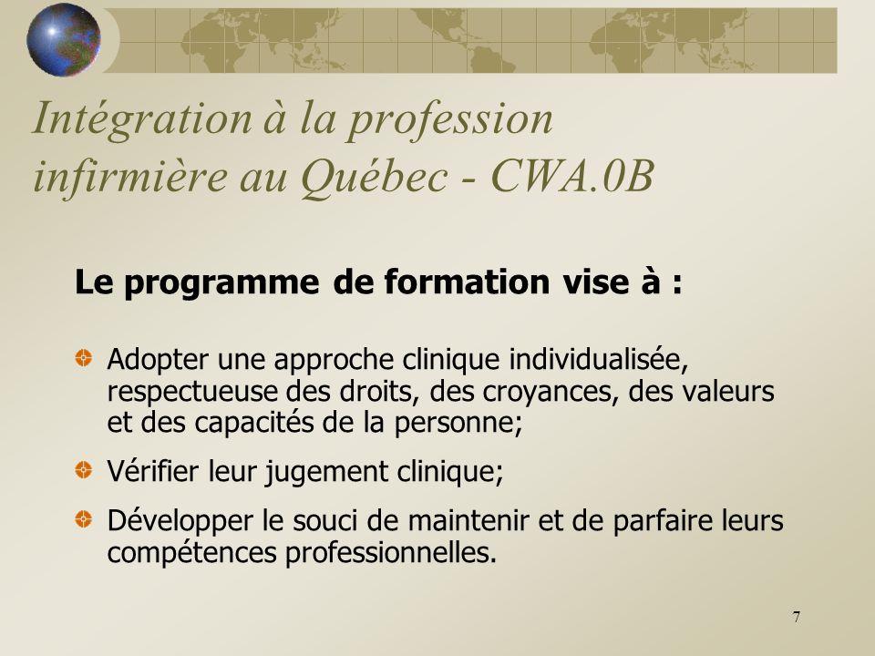7 Intégration à la profession infirmière au Québec - CWA.0B Le programme de formation vise à : Adopter une approche clinique individualisée, respectueuse des droits, des croyances, des valeurs et des capacités de la personne; Vérifier leur jugement clinique; Développer le souci de maintenir et de parfaire leurs compétences professionnelles.