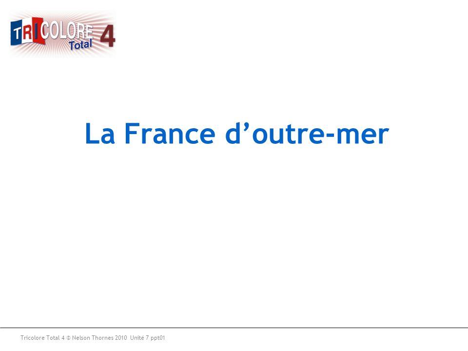 Tricolore Total 4 © Nelson Thornes 2010 Unité 7 ppt01 La France d'outre-mer