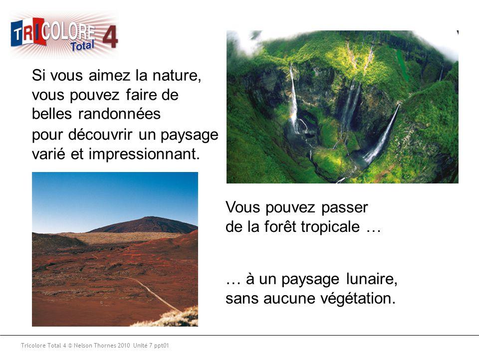 Tricolore Total 4 © Nelson Thornes 2010 Unité 7 ppt01 Si vous aimez la nature, vous pouvez faire de belles randonnées Vous pouvez passer de la forêt t