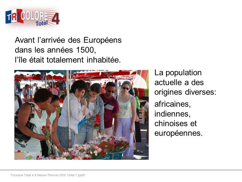 Tricolore Total 4 © Nelson Thornes 2010 Unité 7 ppt01 Avant l'arrivée des Européens dans les années 1500, l'île était totalement inhabitée. La populat