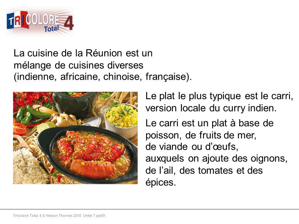 Tricolore Total 4 © Nelson Thornes 2010 Unité 7 ppt01 La cuisine de la Réunion est un mélange de cuisines diverses (indienne, africaine, chinoise, fra