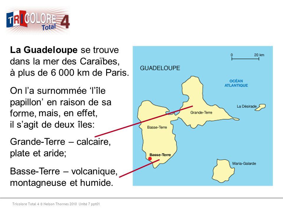 Tricolore Total 4 © Nelson Thornes 2010 Unité 7 ppt01 La Guadeloupe se trouve dans la mer des Caraïbes, à plus de 6 000 km de Paris. On l'a surnommée