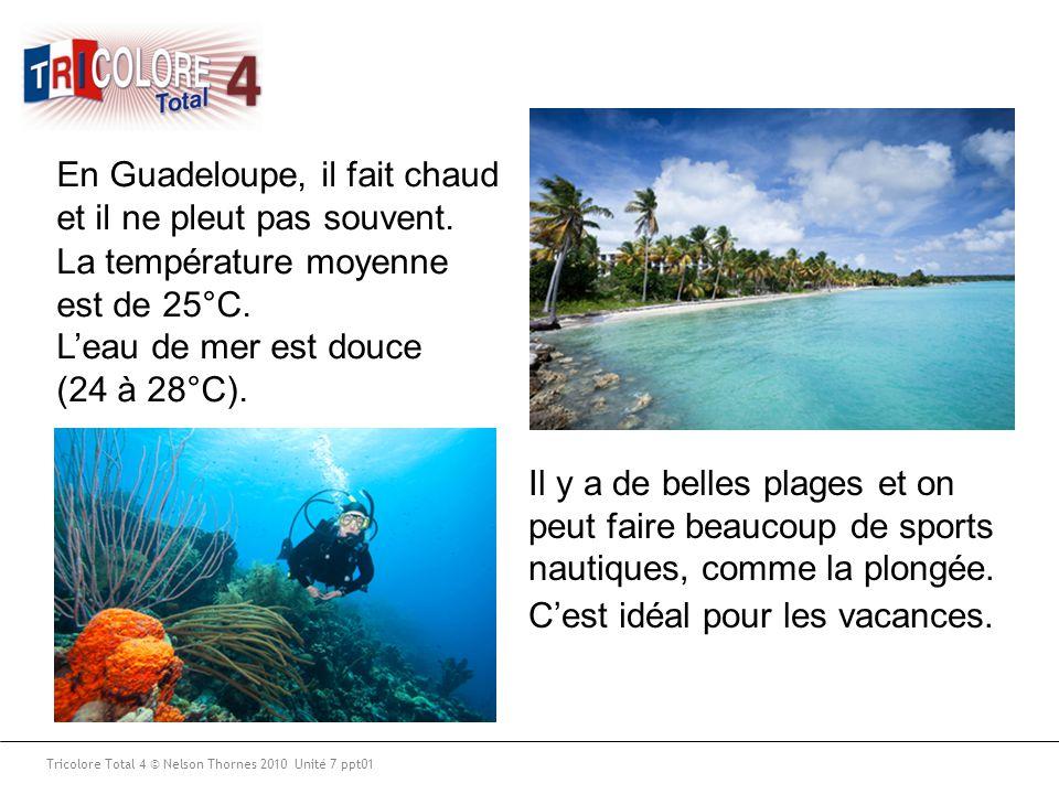 Tricolore Total 4 © Nelson Thornes 2010 Unité 7 ppt01 En Guadeloupe, il fait chaud et il ne pleut pas souvent. La température moyenne est de 25°C. Il