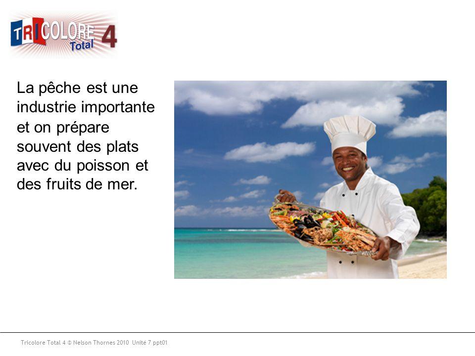 Tricolore Total 4 © Nelson Thornes 2010 Unité 7 ppt01 La pêche est une industrie importante et on prépare souvent des plats avec du poisson et des fru