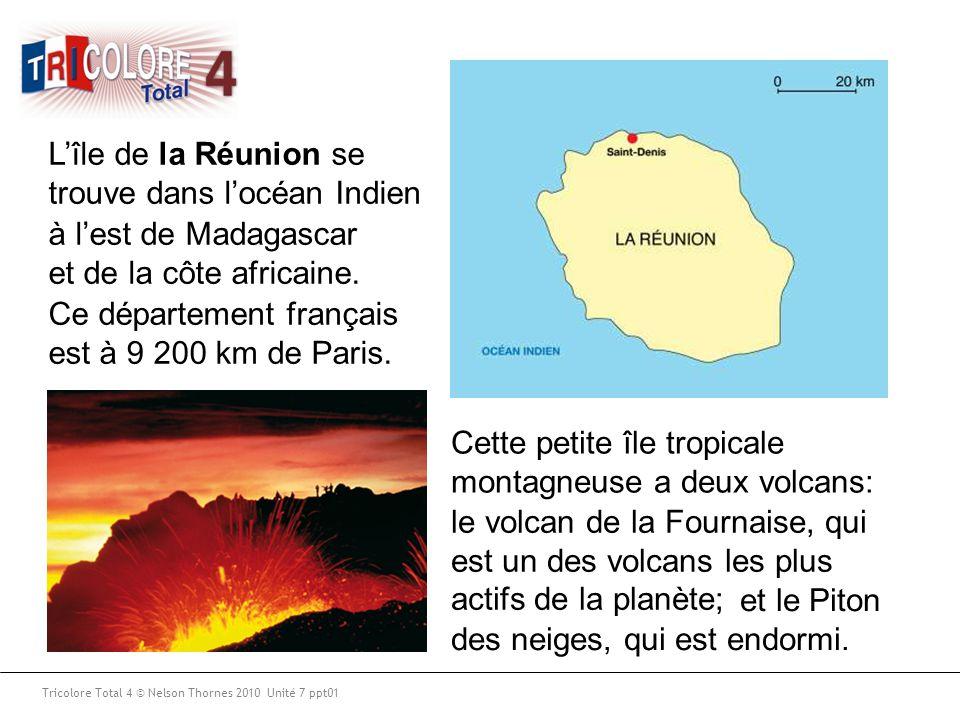 Tricolore Total 4 © Nelson Thornes 2010 Unité 7 ppt01 L'île de la Réunion se trouve dans l'océan Indien Ce département français est à 9 200 km de Pari