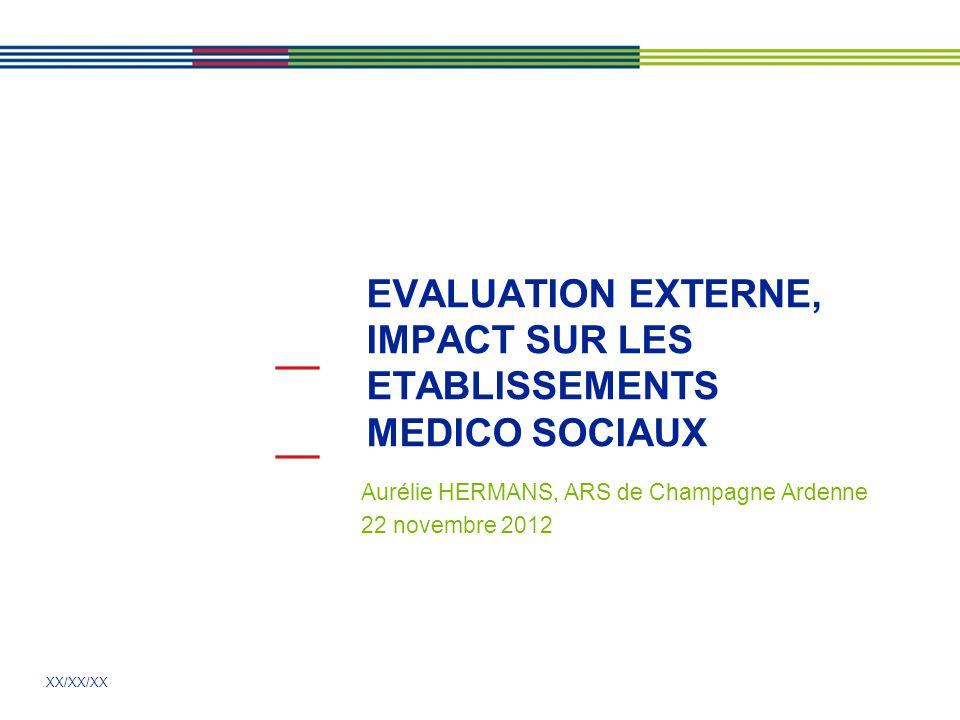 XX/XX/XX EVALUATION EXTERNE, IMPACT SUR LES ETABLISSEMENTS MEDICO SOCIAUX Aurélie HERMANS, ARS de Champagne Ardenne 22 novembre 2012