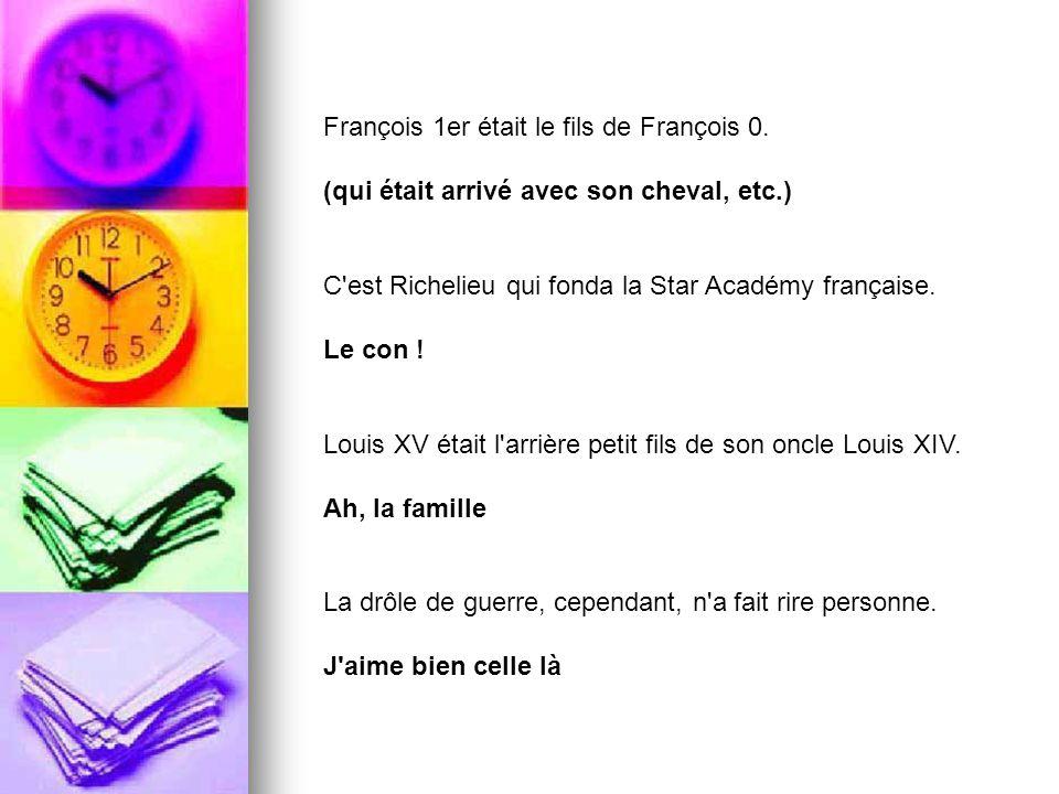François 1er était le fils de François 0. (qui était arrivé avec son cheval, etc.) C'est Richelieu qui fonda la Star Académy française. Le con ! Louis