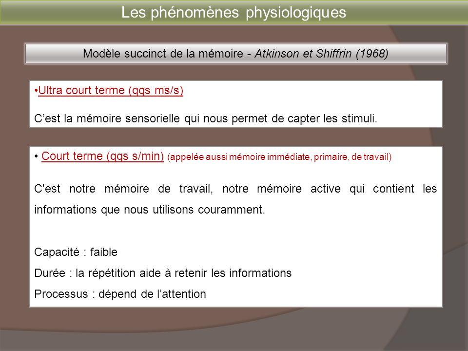 Les phénomènes physiologiques Modèle succinct de la mémoire - Atkinson et Shiffrin (1968) •Ultra court terme (qqs ms/s) C'est la mémoire sensorielle q