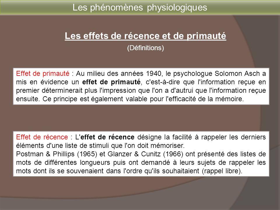 Les phénomènes physiologiques Les effets de récence et de primauté Réduction de l'effet de primauté - augmentation de la cadence de présentation des items - augmentation de la longueur de la liste Réduction de l'effet de récence - augmentation du délai de rappel (avec tâche interférente) - présentation visuelle plutôt qu'auditive Effet de primauté : il met en évidence le passage de l'information de la mémoire à court terme à la mémoire à long terme.