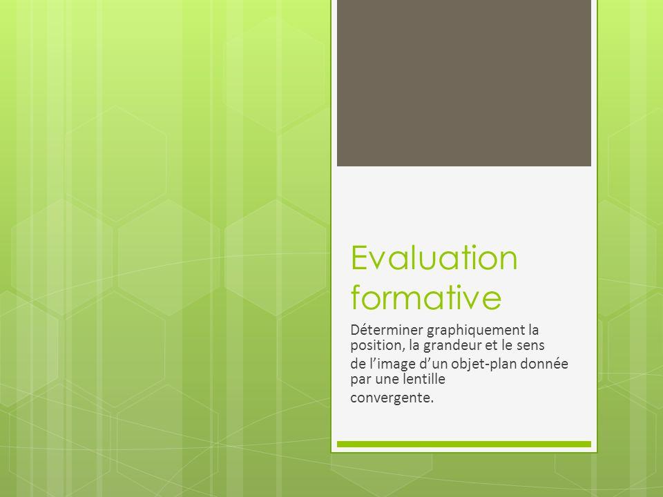 Evaluation formative Déterminer graphiquement la position, la grandeur et le sens de l'image d'un objet-plan donnée par une lentille convergente.