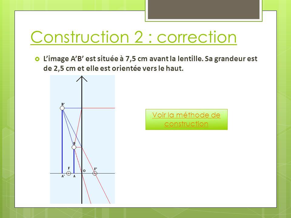Construction 2 : correction  L'image A'B' est située à 7,5 cm avant la lentille.