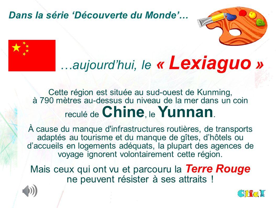 …aujourd'hui, le « Lexiaguo » Dans la série 'Découverte du Monde'… Cette région est située au sud-ouest de Kunming, à 790 mètres au-dessus du niveau de la mer dans un coin reculé de Chine, le Yunnan.