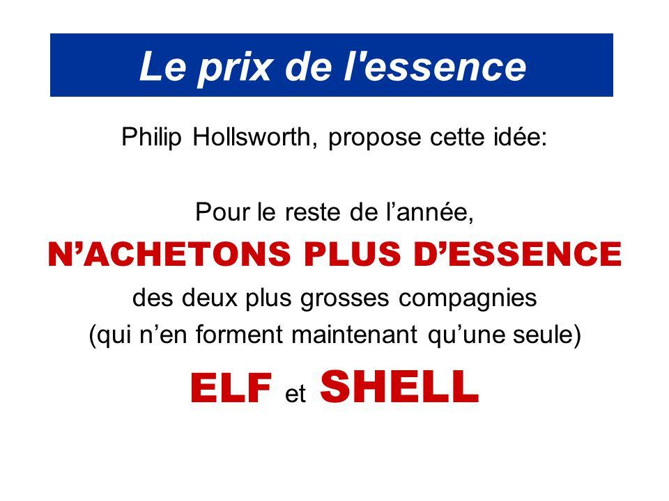 Le prix de l essence Philip Hollsworth, propose cette idée: Pour le reste de l'année, N'ACHETONS PLUS D'ESSENCE des deux plus grosses compagnies (qui n'en forment maintenant qu'une seule) ELF et SHELL