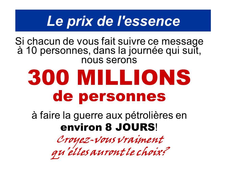 Le prix de l essence Si chacun de vous fait suivre ce message à 10 personnes, dans la journée qui suit, nous serons 300 MILLIONS de personnes à faire la guerre aux pétrolières en environ 8 JOURS .