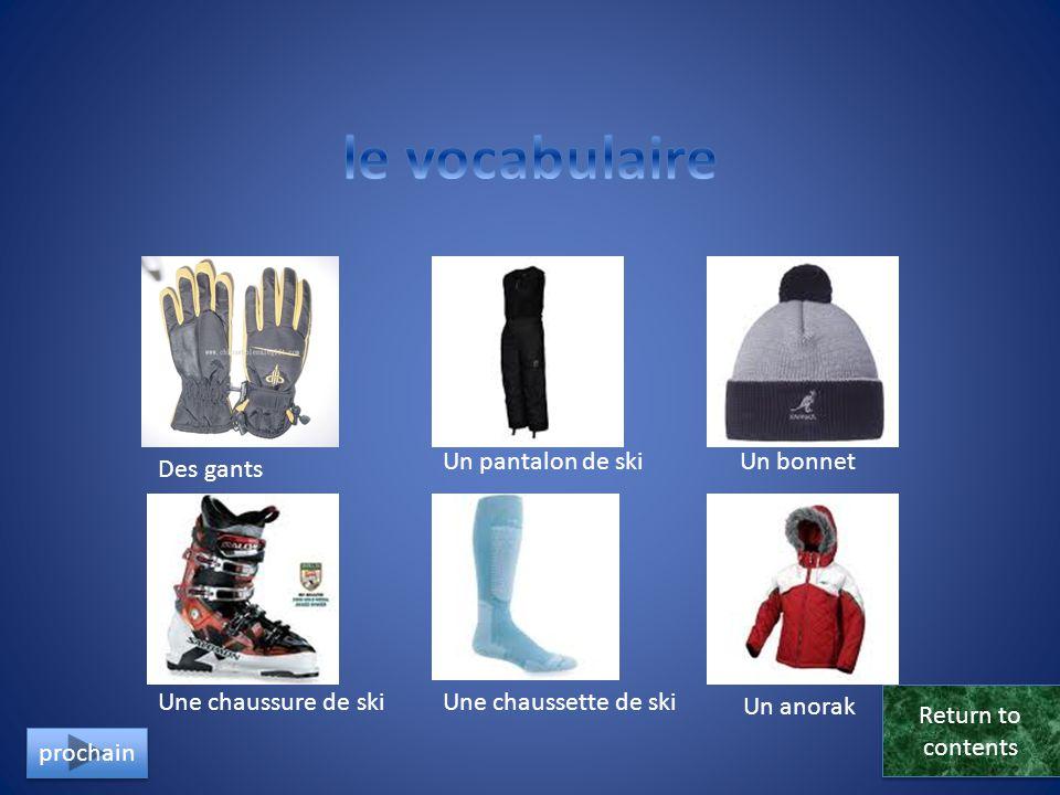 Des gants Un pantalon de skiUn bonnet Une chaussure de skiUne chaussette de ski Un anorak Return to contents Return to contents prochain
