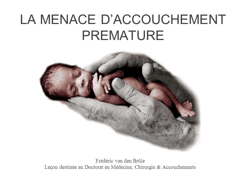 LA MENACE D'ACCOUCHEMENT PREMATURE Frédéric van den Brûle Leçon destinée au Doctorat en Médecine, Chirurgie & Accouchements