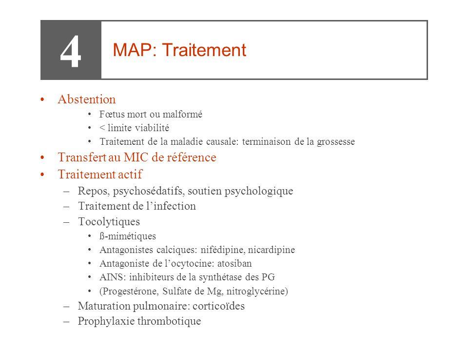 •Abstention •Fœtus mort ou malformé •< limite viabilité •Traitement de la maladie causale: terminaison de la grossesse •Transfert au MIC de référence •Traitement actif –Repos, psychosédatifs, soutien psychologique –Traitement de l'infection –Tocolytiques •ß-mimétiques •Antagonistes calciques: nifédipine, nicardipine •Antagoniste de l'ocytocine: atosiban •AINS: inhibiteurs de la synthétase des PG •(Progestérone, Sulfate de Mg, nitroglycérine) –Maturation pulmonaire: corticoïdes –Prophylaxie thrombotique 4 MAP: Traitement