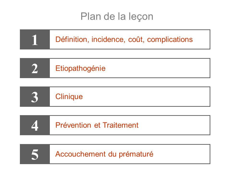 Plan de la leçon 1 Définition, incidence, coût, complications 3 Clinique 4 Prévention et Traitement 2 Etiopathogénie 5 Accouchement du prématuré