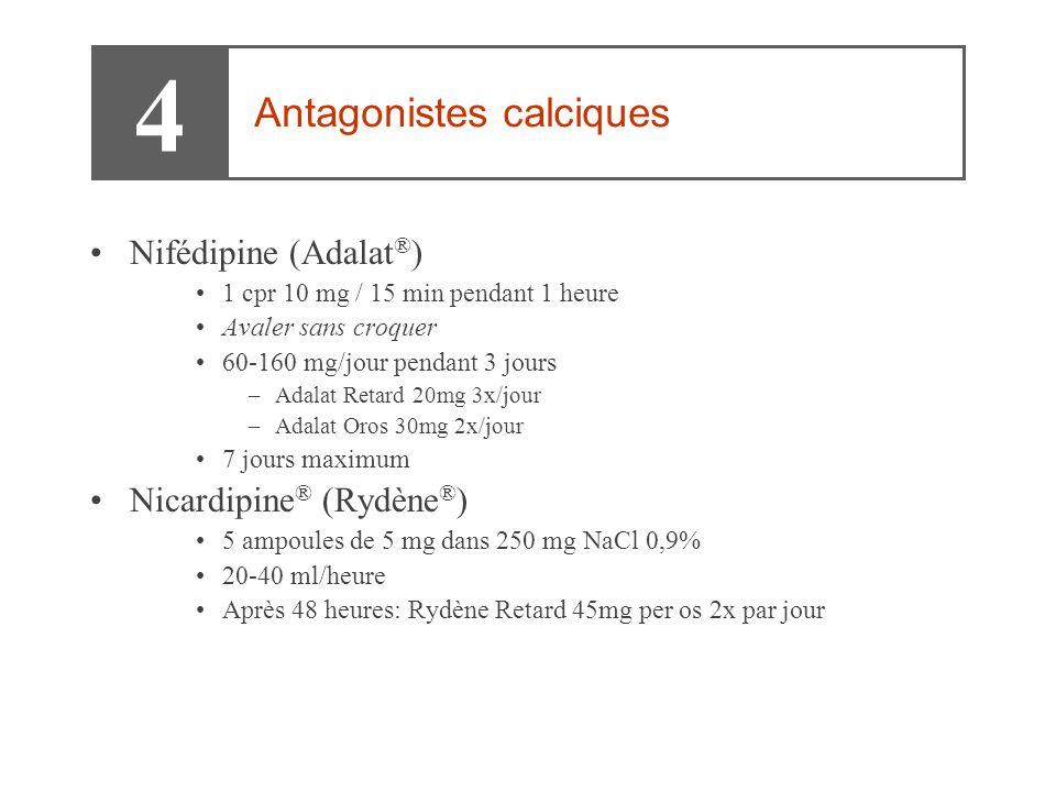 •Nifédipine (Adalat ® ) •1 cpr 10 mg / 15 min pendant 1 heure •Avaler sans croquer •60-160 mg/jour pendant 3 jours –Adalat Retard 20mg 3x/jour –Adalat Oros 30mg 2x/jour •7 jours maximum •Nicardipine ® (Rydène ® ) •5 ampoules de 5 mg dans 250 mg NaCl 0,9% •20-40 ml/heure •Après 48 heures: Rydène Retard 45mg per os 2x par jour 4 Antagonistes calciques