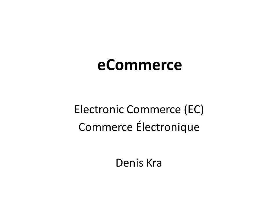 eCommerce Electronic Commerce (EC) Commerce Électronique Denis Kra