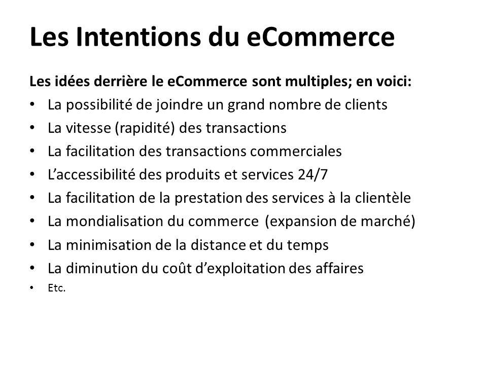 Les Intentions du eCommerce Les idées derrière le eCommerce sont multiples; en voici: • La possibilité de joindre un grand nombre de clients • La vite