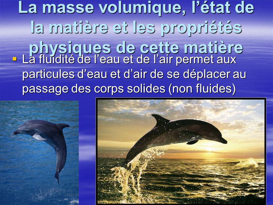 La masse volumique, l'état de la matière et les propriétés physiques de cette matière  La fluidité de l'eau et de l'air permet aux particules d'eau e