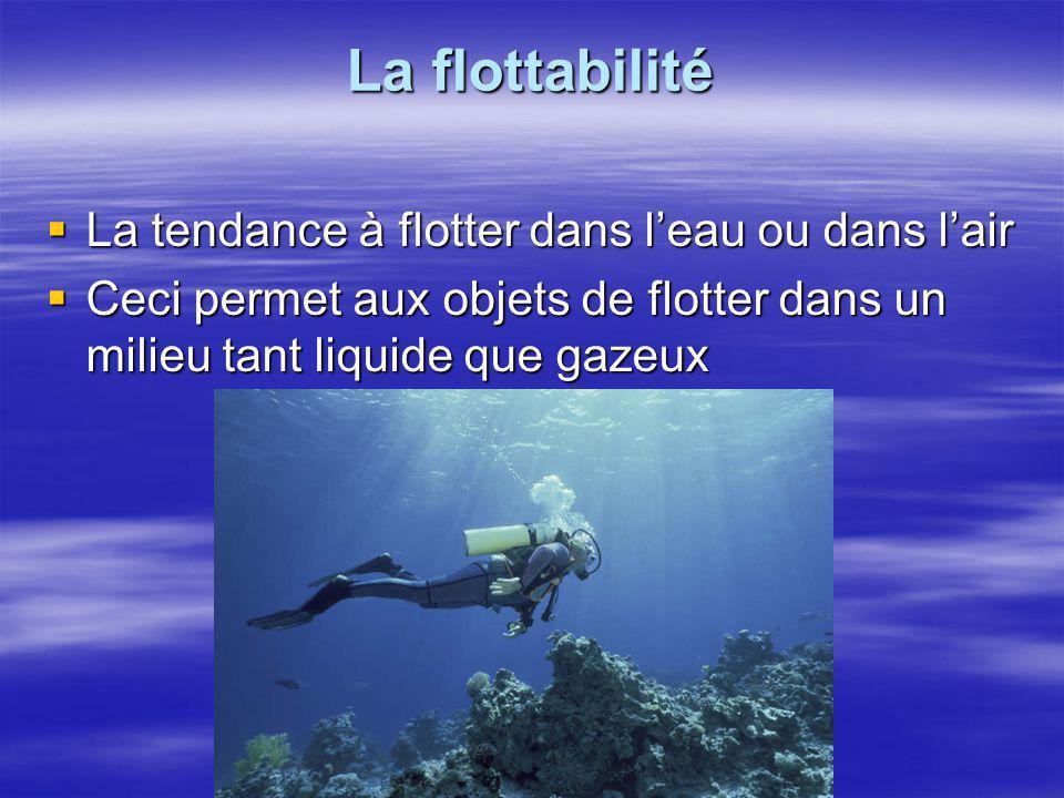 La flottabilité  La tendance à flotter dans l'eau ou dans l'air  Ceci permet aux objets de flotter dans un milieu tant liquide que gazeux