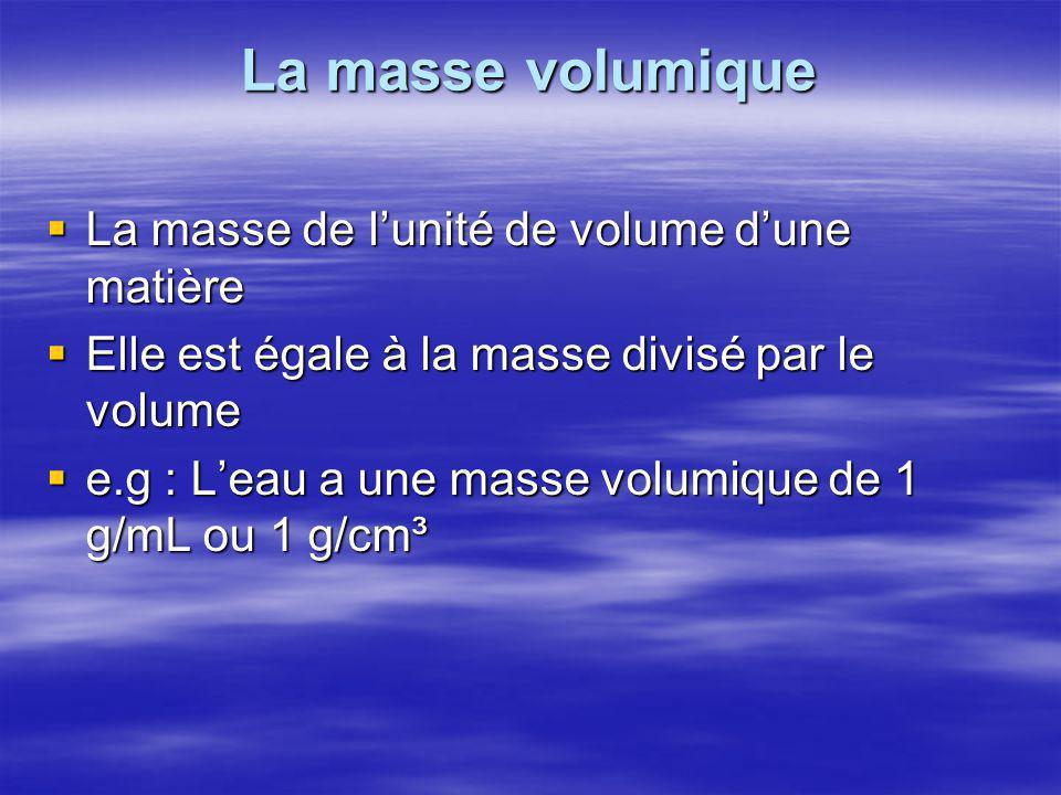 La masse volumique  La masse de l'unité de volume d'une matière  Elle est égale à la masse divisé par le volume  e.g : L'eau a une masse volumique de 1 g/mL ou 1 g/cm³