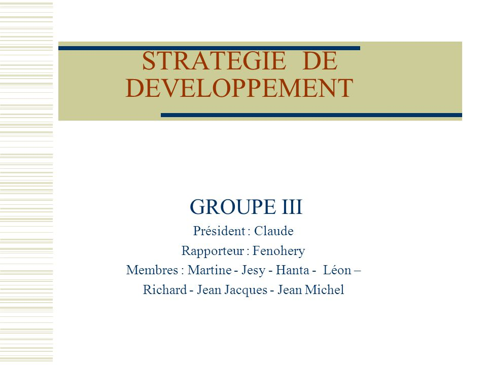 STRATEGIE DE DEVELOPPEMENT GROUPE III Président : Claude Rapporteur : Fenohery Membres : Martine - Jesy - Hanta - Léon – Richard - Jean Jacques - Jean Michel