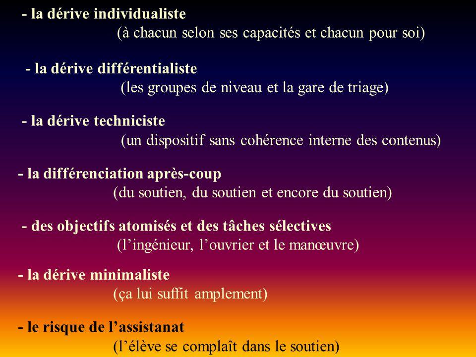 - la dérive individualiste (à chacun selon ses capacités et chacun pour soi) - la dérive différentialiste (les groupes de niveau et la gare de triage) - la dérive techniciste (un dispositif sans cohérence interne des contenus) - la différenciation après-coup (du soutien, du soutien et encore du soutien) - des objectifs atomisés et des tâches sélectives (l'ingénieur, l'ouvrier et le manœuvre) - la dérive minimaliste (ça lui suffit amplement) - le risque de l'assistanat (l'élève se complaît dans le soutien)