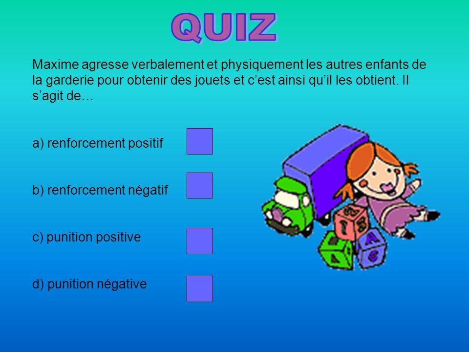 a) renforcement positif b) renforcement négatif c) punition positive d) punition négative Maxime agresse verbalement et physiquement les autres enfants de la garderie pour obtenir des jouets et c'est ainsi qu'il les obtient.