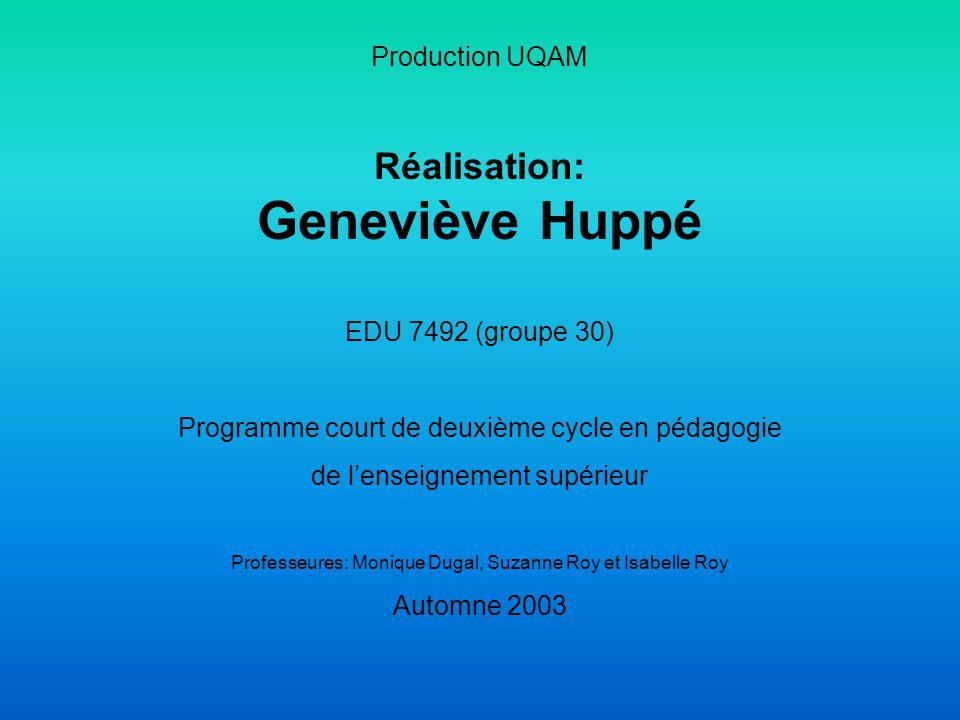 Production UQAM Réalisation: Geneviève Huppé EDU 7492 (groupe 30) Programme court de deuxième cycle en pédagogie de l'enseignement supérieur Professeures: Monique Dugal, Suzanne Roy et Isabelle Roy Automne 2003