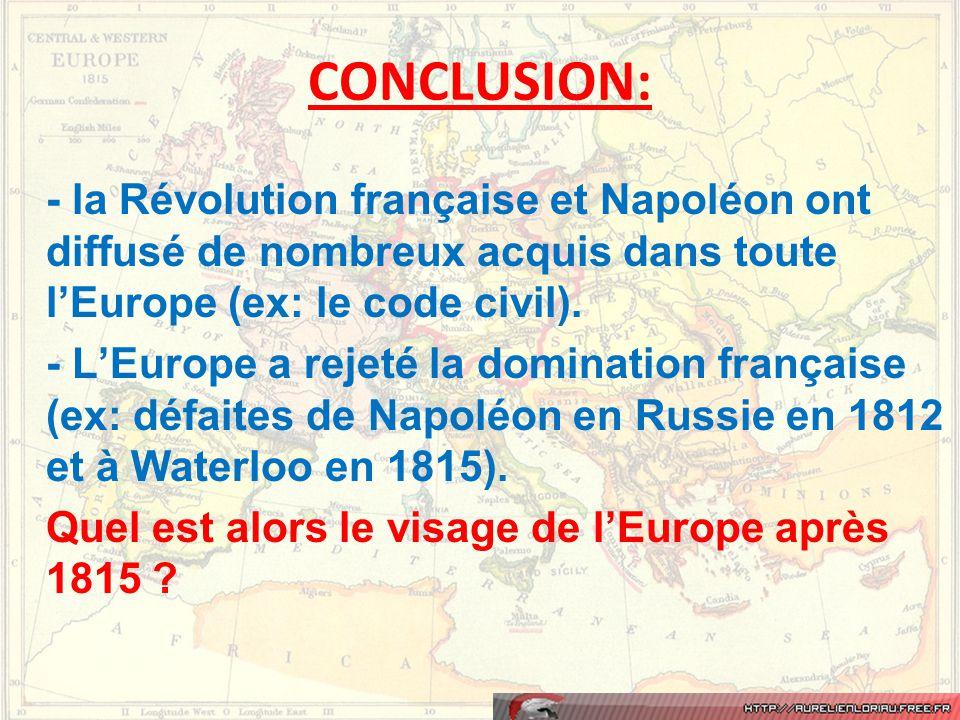CONCLUSION: - la Révolution française et Napoléon ont diffusé de nombreux acquis dans toute l'Europe (ex: le code civil). - L'Europe a rejeté la domin