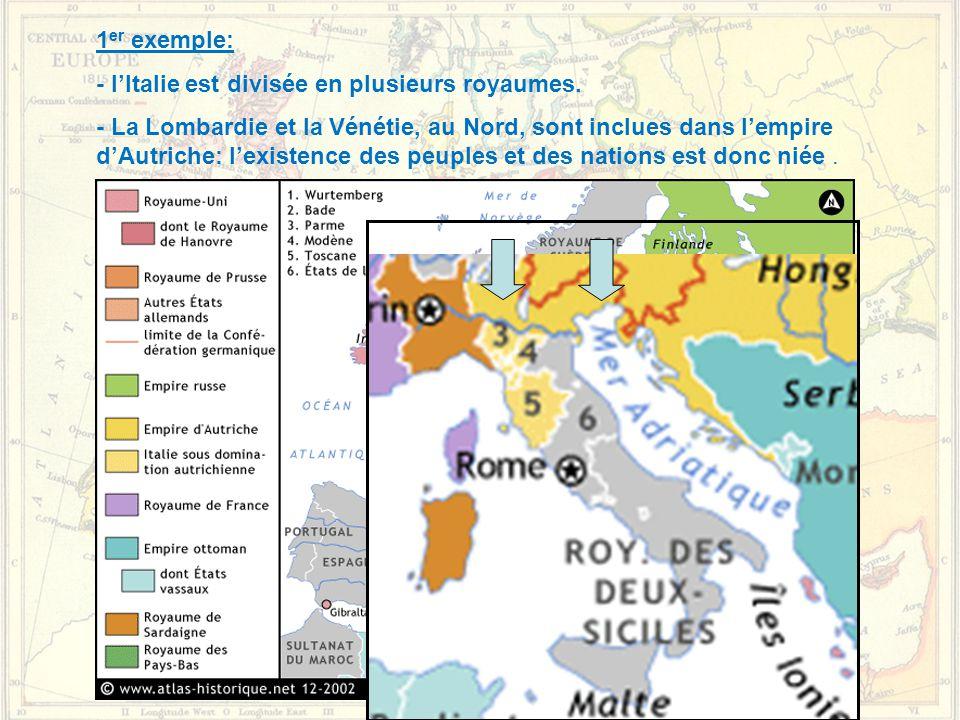 1 er exemple: - l'Italie est divisée en plusieurs royaumes. - La Lombardie et la Vénétie, au Nord, sont inclues dans l'empire d'Autriche: l'existence