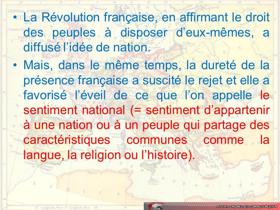 •La Révolution française, en affirmant le droit des peuples à disposer d'eux-mêmes, a diffusé l'idée de nation. •Mais, dans le même temps, la dureté d