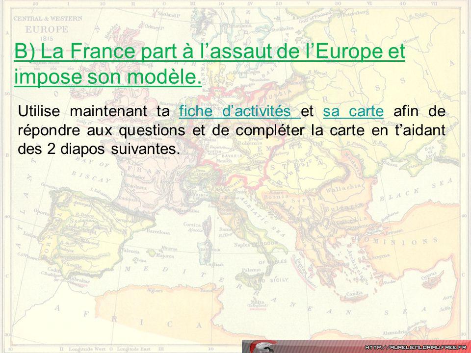 B) La France part à l'assaut de l'Europe et impose son modèle. Utilise maintenant ta fiche d'activités et sa carte afin de répondre aux questions et d