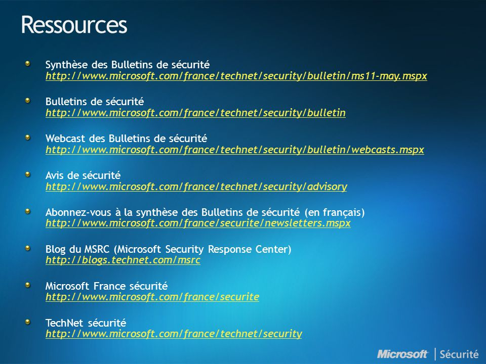 Ressources Synthèse des Bulletins de sécurité http://www.microsoft.com/france/technet/security/bulletin/ms11-may.mspx http://www.microsoft.com/france/technet/security/bulletin/ms11-may.mspx Bulletins de sécurité http://www.microsoft.com/france/technet/security/bulletin http://www.microsoft.com/france/technet/security/bulletin Webcast des Bulletins de sécurité http://www.microsoft.com/france/technet/security/bulletin/webcasts.mspx http://www.microsoft.com/france/technet/security/bulletin/webcasts.mspx Avis de sécurité http://www.microsoft.com/france/technet/security/advisory http://www.microsoft.com/france/technet/security/advisory Abonnez-vous à la synthèse des Bulletins de sécurité (en français) http://www.microsoft.com/france/securite/newsletters.mspx http://www.microsoft.com/france/securite/newsletters.mspx Blog du MSRC (Microsoft Security Response Center) http://blogs.technet.com/msrc http://blogs.technet.com/msrc Microsoft France sécurité http://www.microsoft.com/france/securite http://www.microsoft.com/france/securite TechNet sécurité http://www.microsoft.com/france/technet/security http://www.microsoft.com/france/technet/security