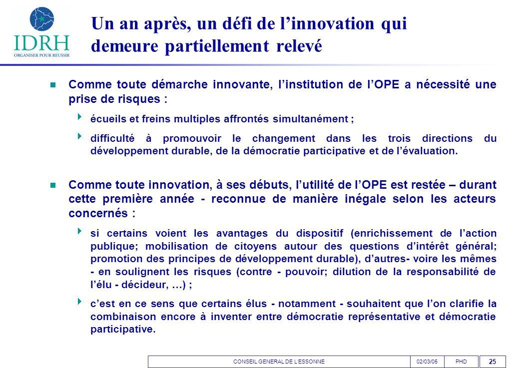 CONSEIL GENERAL DE L'ESSONNEPHD02/03/05 25 Un an après, un défi de l'innovation qui demeure partiellement relevé  Comme toute démarche innovante, l'institution de l'OPE a nécessité une prise de risques :  écueils et freins multiples affrontés simultanément ;  difficulté à promouvoir le changement dans les trois directions du développement durable, de la démocratie participative et de l'évaluation.