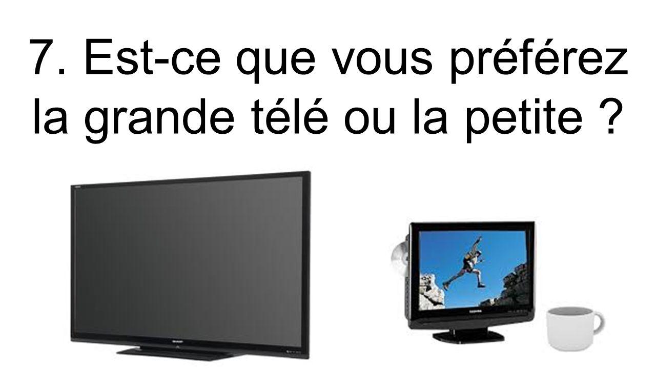 7. Est-ce que vous préférez la grande télé ou la petite ?