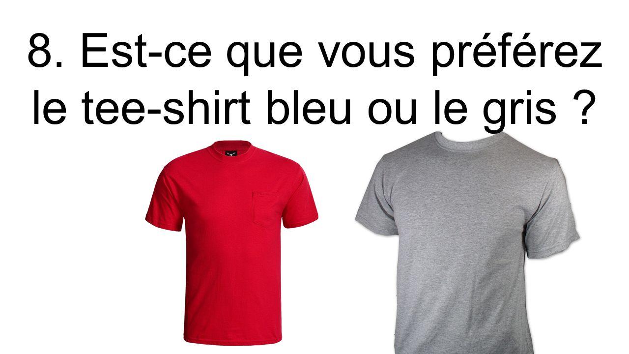 8. Est-ce que vous préférez le tee-shirt bleu ou le gris ?