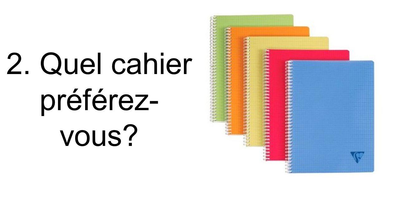 2. Quel cahier préférez- vous?