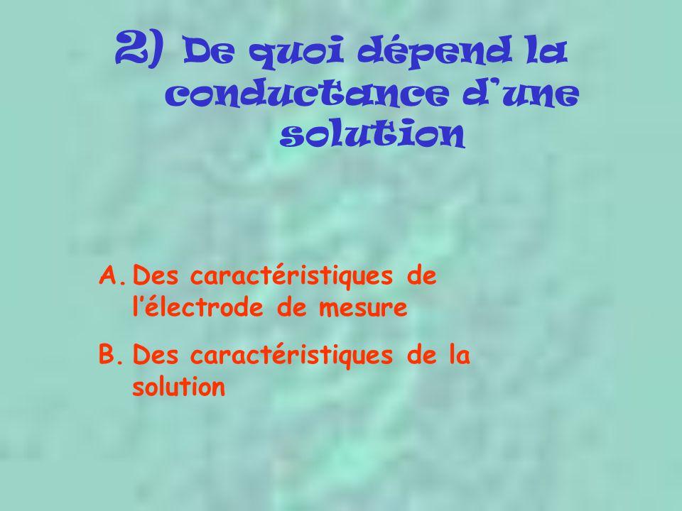 2) De quoi dépend la conductance d'une solution A.Des caractéristiques de l'électrode de mesure B.Des caractéristiques de la solution
