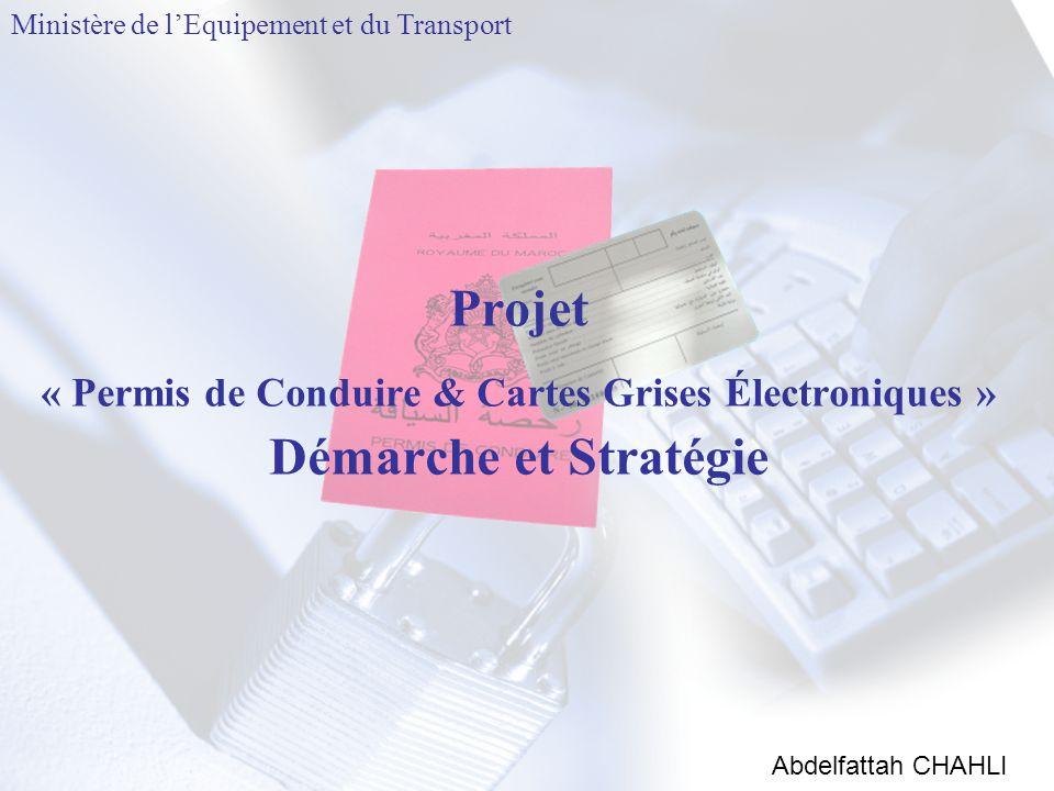 Projet « Permis de Conduire & Cartes Grises Électroniques » Démarche et Stratégie Abdelfattah CHAHLI Ministère de l'Equipement et du Transport