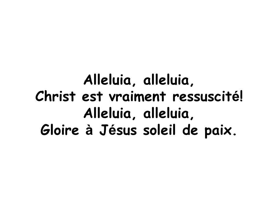 Alleluia, alleluia, Christ est vraiment ressuscit é ! Alleluia, alleluia, Gloire à J é sus soleil de paix.