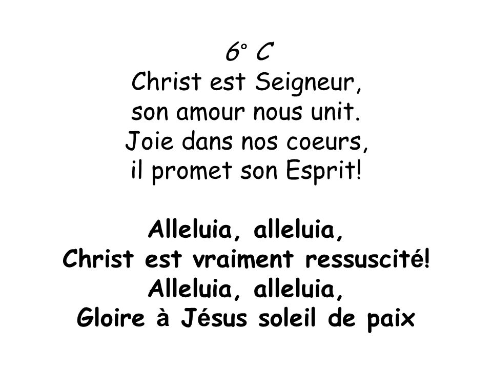 6° C Christ est Seigneur, son amour nous unit. Joie dans nos coeurs, il promet son Esprit! Alleluia, alleluia, Christ est vraiment ressuscit é ! Allel