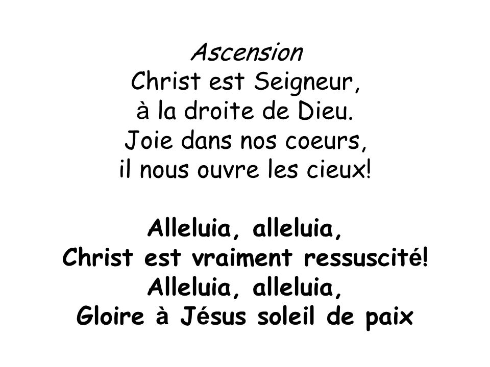 Ascension Christ est Seigneur, à la droite de Dieu. Joie dans nos coeurs, il nous ouvre les cieux! Alleluia, alleluia, Christ est vraiment ressuscit é
