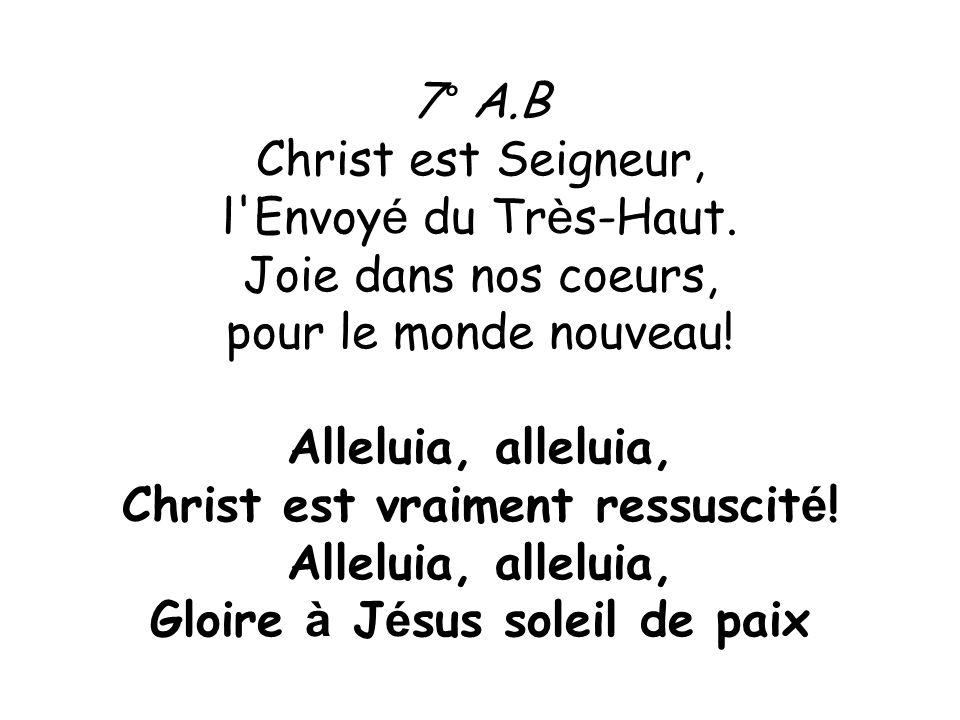 7° A.B Christ est Seigneur, l'Envoy é du Tr è s-Haut. Joie dans nos coeurs, pour le monde nouveau! Alleluia, alleluia, Christ est vraiment ressuscit é