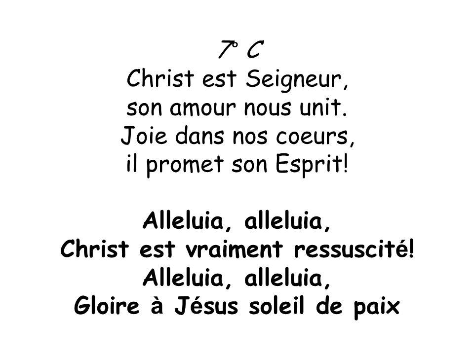7° C Christ est Seigneur, son amour nous unit. Joie dans nos coeurs, il promet son Esprit! Alleluia, alleluia, Christ est vraiment ressuscit é ! Allel