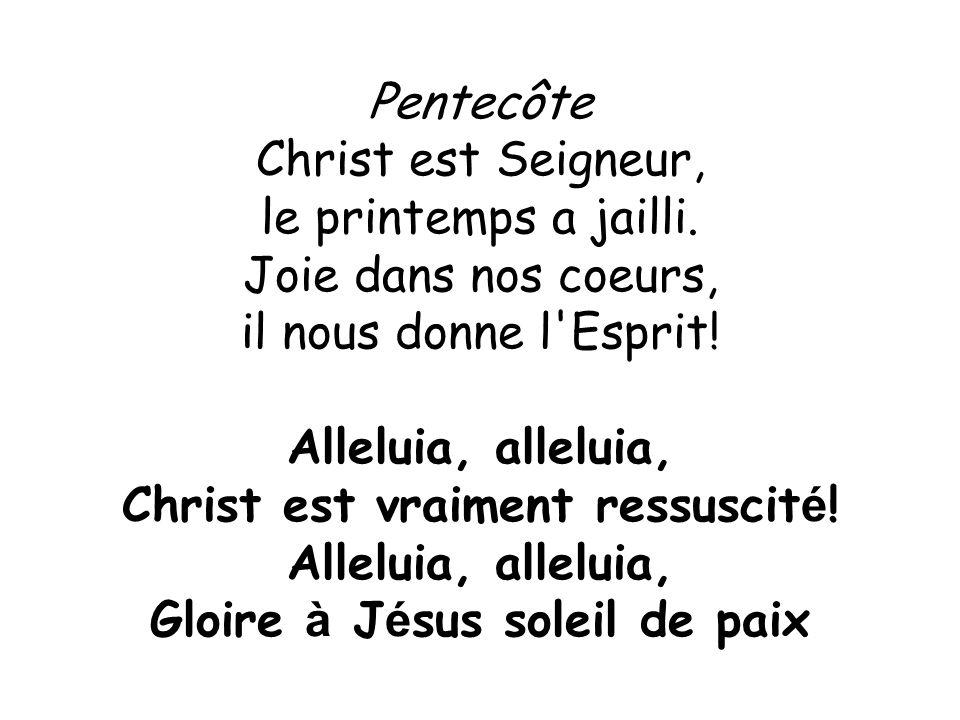 Pentecôte Christ est Seigneur, le printemps a jailli. Joie dans nos coeurs, il nous donne l'Esprit! Alleluia, alleluia, Christ est vraiment ressuscit